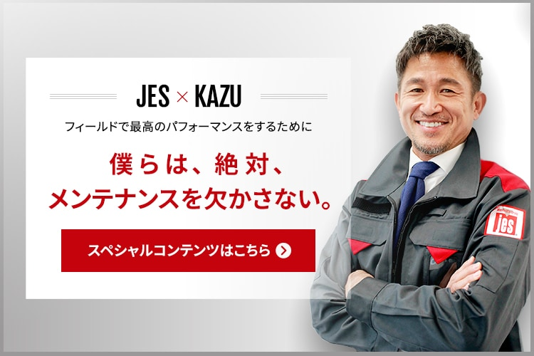 SPECIAL CONTENTS JES × KAZU 僕らは、絶対、メンテナンスを欠かさない。